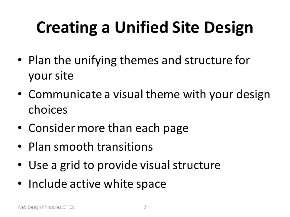 Creating a Unified Site Design Plan the unifying themes and structure for your site Communicate a visual theme with your design choices Consider more