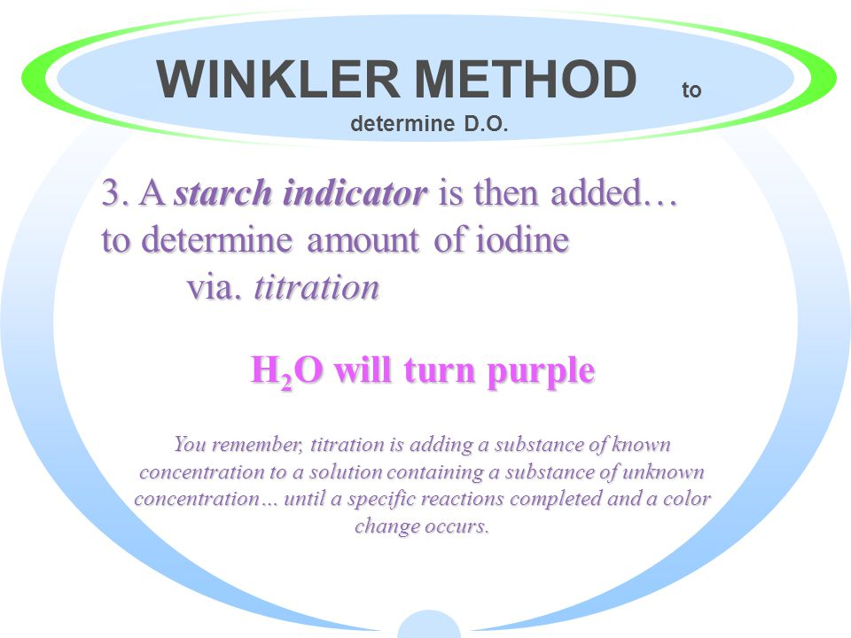 WINKLER METHOD to determine D.O. 2. Add alkaline potassium iodide azide (KOH) to the water sample. Iodine will be released -> H 2 O will turn yellow *