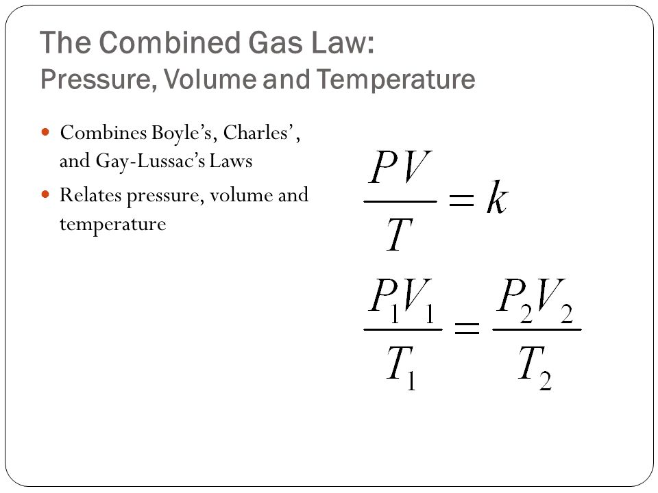 The Combined Gas Law: Pressure, Volume and Temperature Combines Boyle's, Charles', and Gay-Lussac's Laws Relates pressure, volume and temperature
