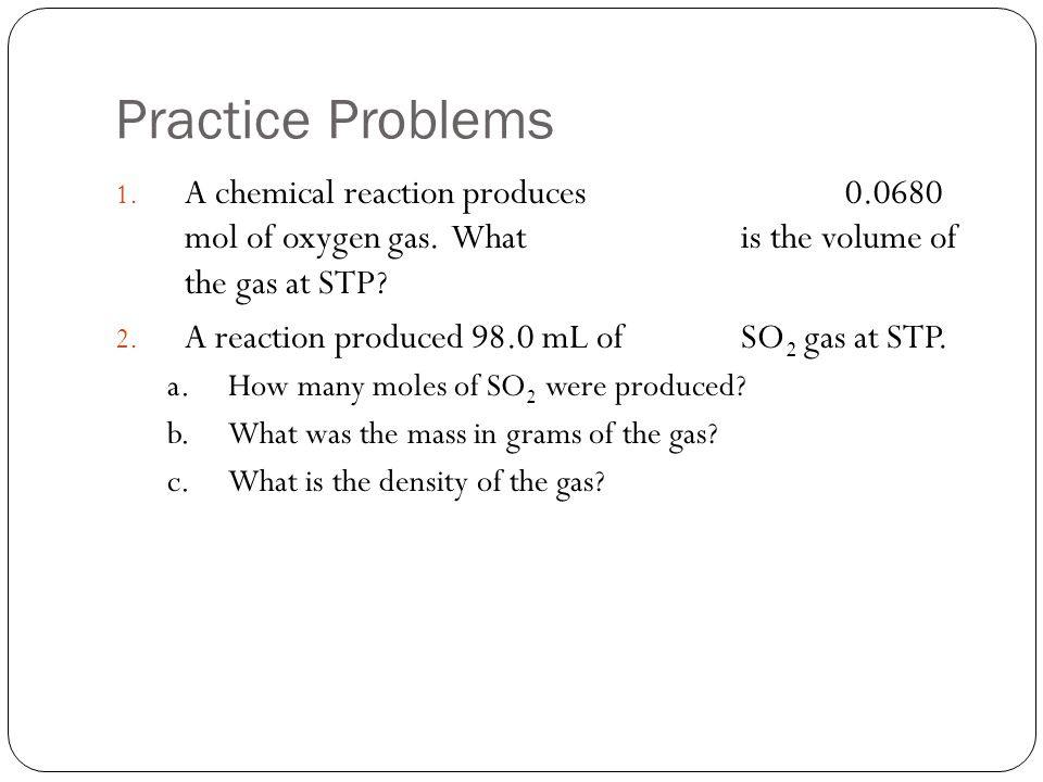 Practice Problems 1. A chemical reaction produces 0.0680 mol of oxygen gas. What is the volume of the gas at STP? 2. A reaction produced 98.0 mL of SO