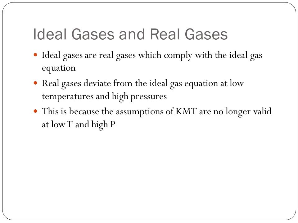 Ideal Gases and Real Gases Ideal gases are real gases which comply with the ideal gas equation Real gases deviate from the ideal gas equation at low t