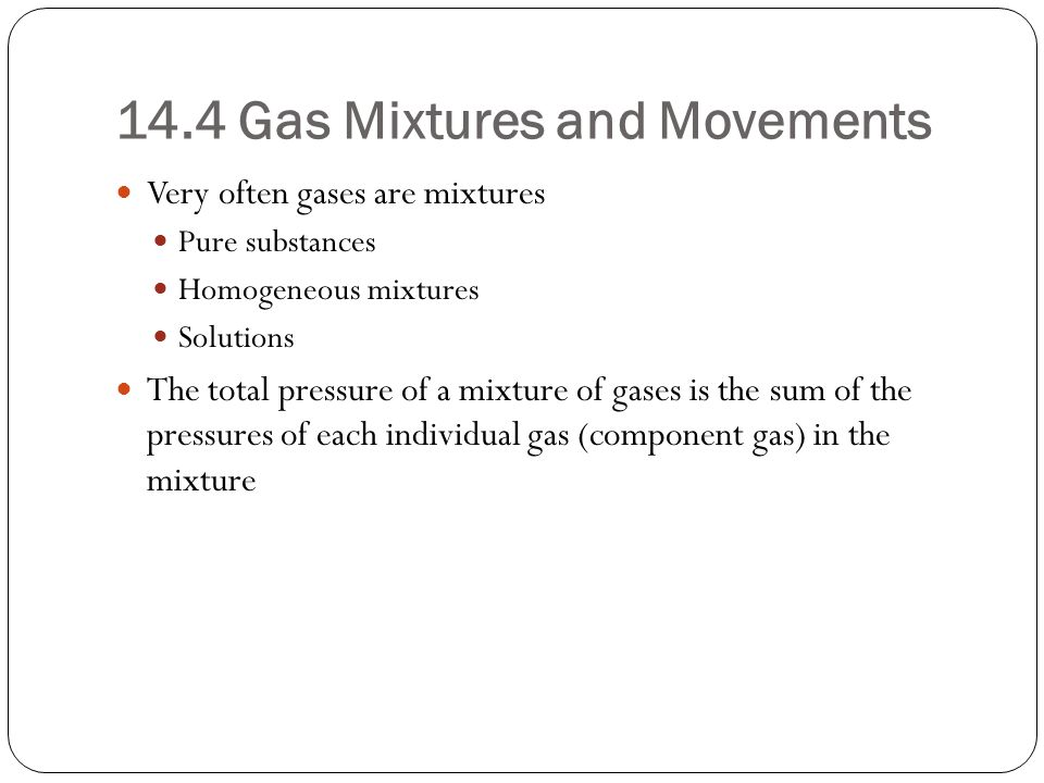 14.4 Gas Mixtures and Movements Very often gases are mixtures Pure substances Homogeneous mixtures Solutions The total pressure of a mixture of gases