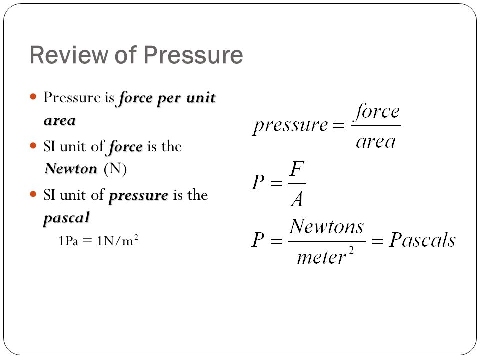 Review of Pressure force per unit area Pressure is force per unit area force Newton SI unit of force is the Newton (N) pressure pascal SI unit of pres