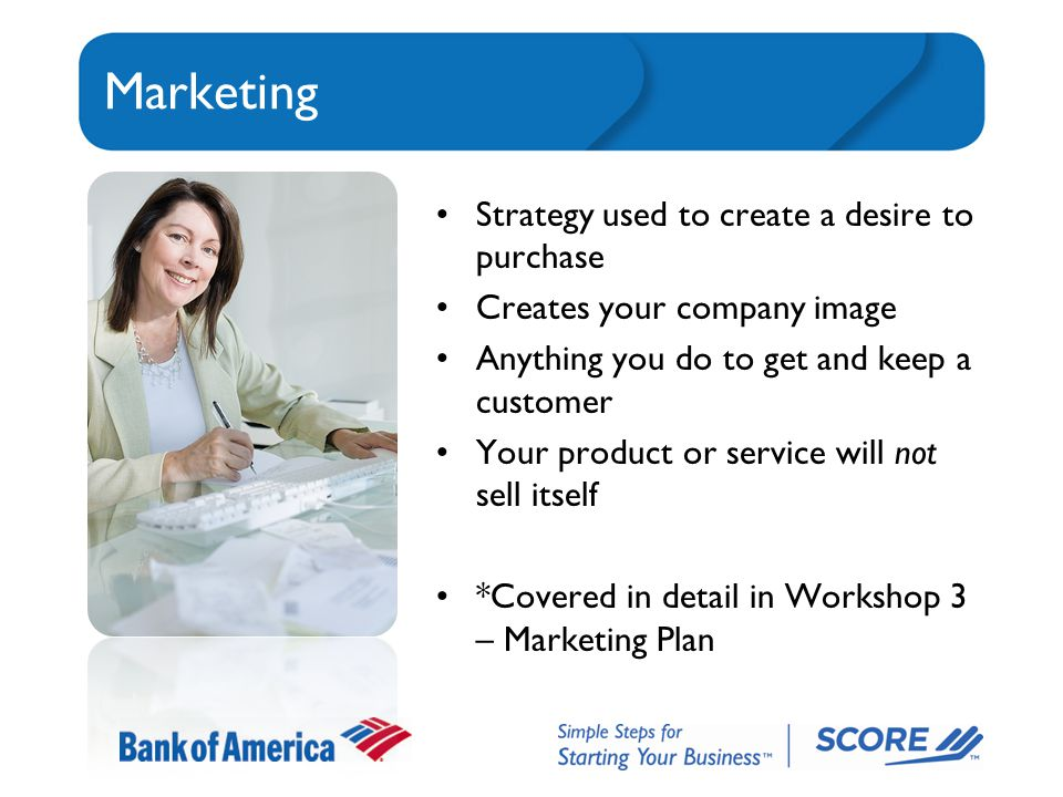 Marketing Strategy used to create a desire to purchase Creates your company image Anything you do to get and keep a customer Your product or service will not sell itself *Covered in detail in Workshop 3 – Marketing Plan