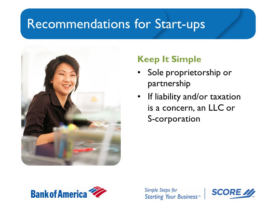 Recommendations for Start-ups Keep It Simple Sole proprietorship or partnership If liability and/or taxation is a concern, an LLC or S-corporation
