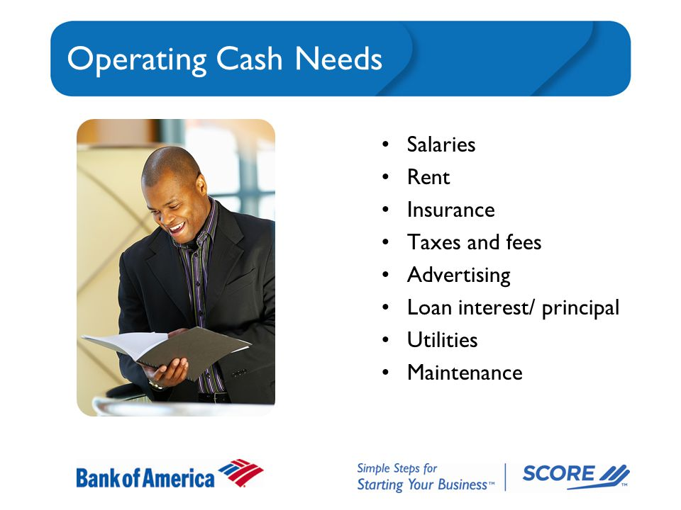 Operating Cash Needs Salaries Rent Insurance Taxes and fees Advertising Loan interest/ principal Utilities Maintenance