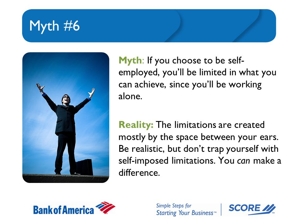 Myth #6 Myth: If you choose to be self- employed, you'll be limited in what you can achieve, since you'll be working alone.