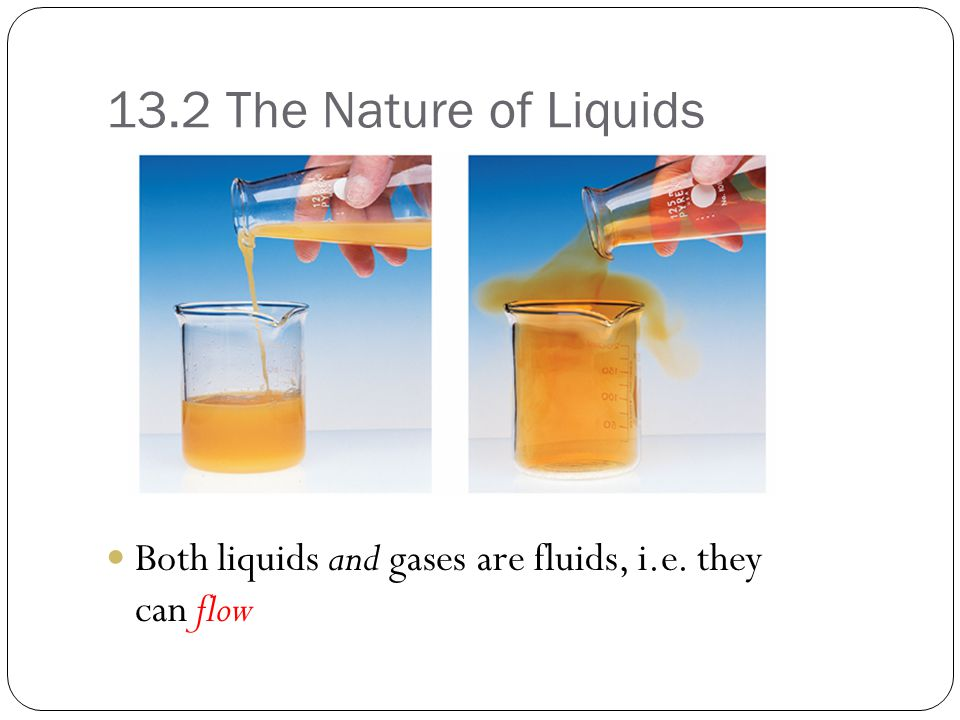13.2 The Nature of Liquids Both liquids and gases are fluids, i.e. they can flow