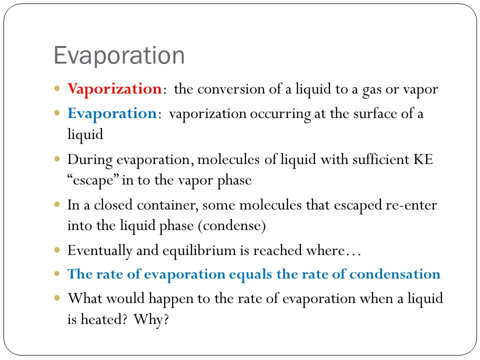 Vaporization: the conversion of a liquid to a gas or vapor Evaporation: vaporization occurring at the surface of a liquid During evaporation, molecule