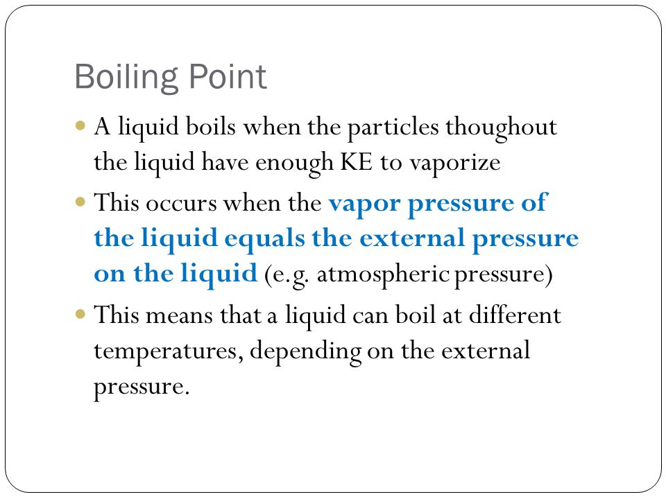 Boiling Point A liquid boils when the particles thoughout the liquid have enough KE to vaporize This occurs when the vapor pressure of the liquid equa