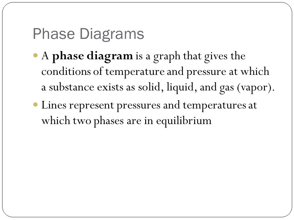 Phase Diagrams A phase diagram is a graph that gives the conditions of temperature and pressure at which a substance exists as solid, liquid, and gas