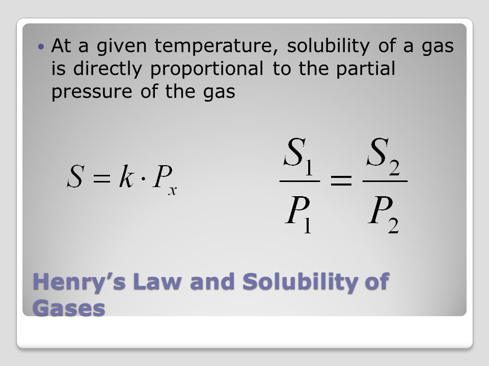 Henry's Law and Solubility of Gases At a given temperature, solubility of a gas is directly proportional to the partial pressure of the gas