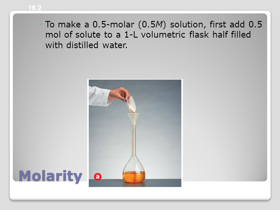 Molarity  To make a 0.5-molar (0.5M) solution, first add 0.5 mol of solute to a 1-L volumetric flask half filled with distilled water.