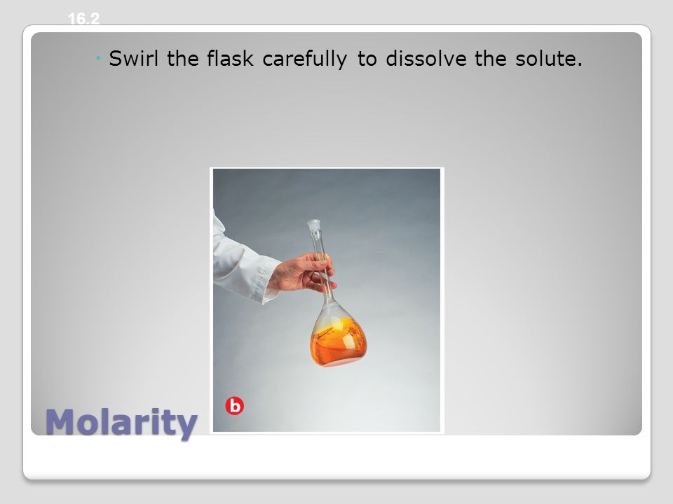 Molarity  Swirl the flask carefully to dissolve the solute. 16.2