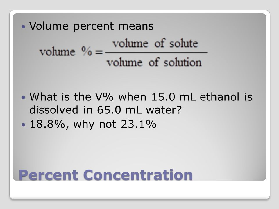Percent Concentration Volume percent means What is the V% when 15.0 mL ethanol is dissolved in 65.0 mL water.