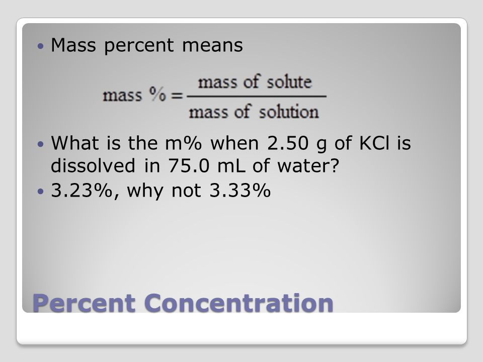 Percent Concentration Mass percent means What is the m% when 2.50 g of KCl is dissolved in 75.0 mL of water.