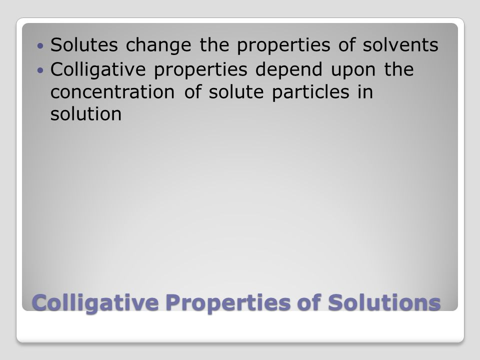 Colligative Properties of Solutions Solutes change the properties of solvents Colligative properties depend upon the concentration of solute particles in solution