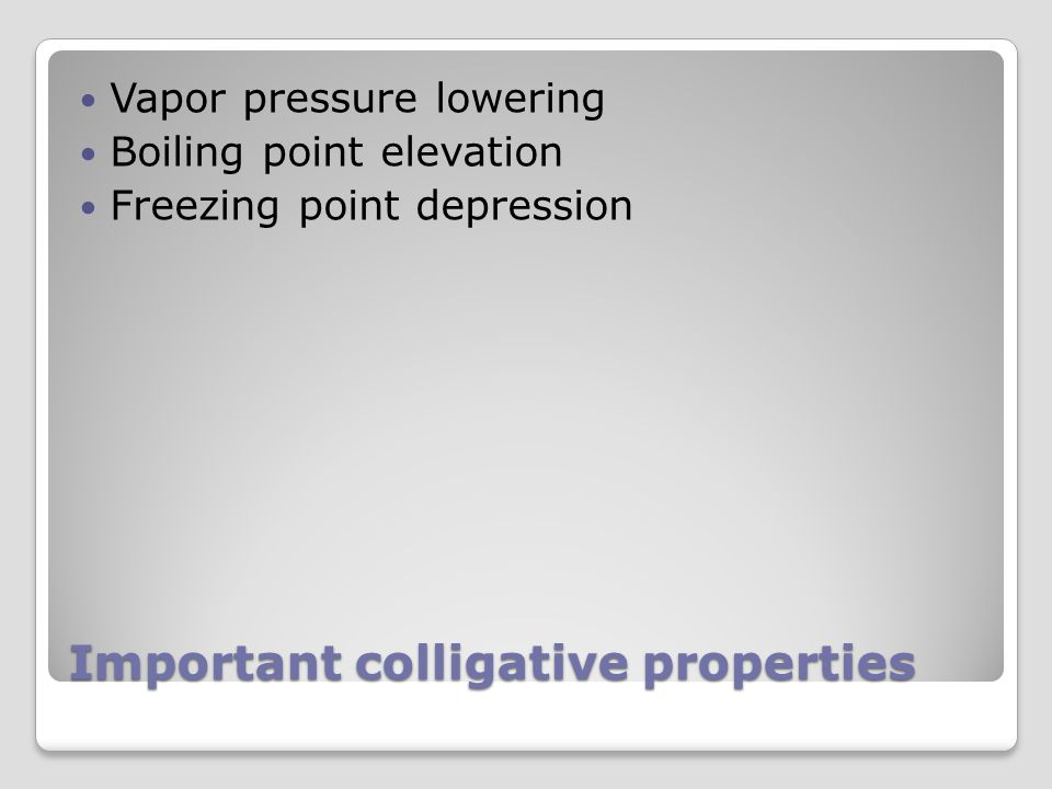 Important colligative properties Vapor pressure lowering Boiling point elevation Freezing point depression