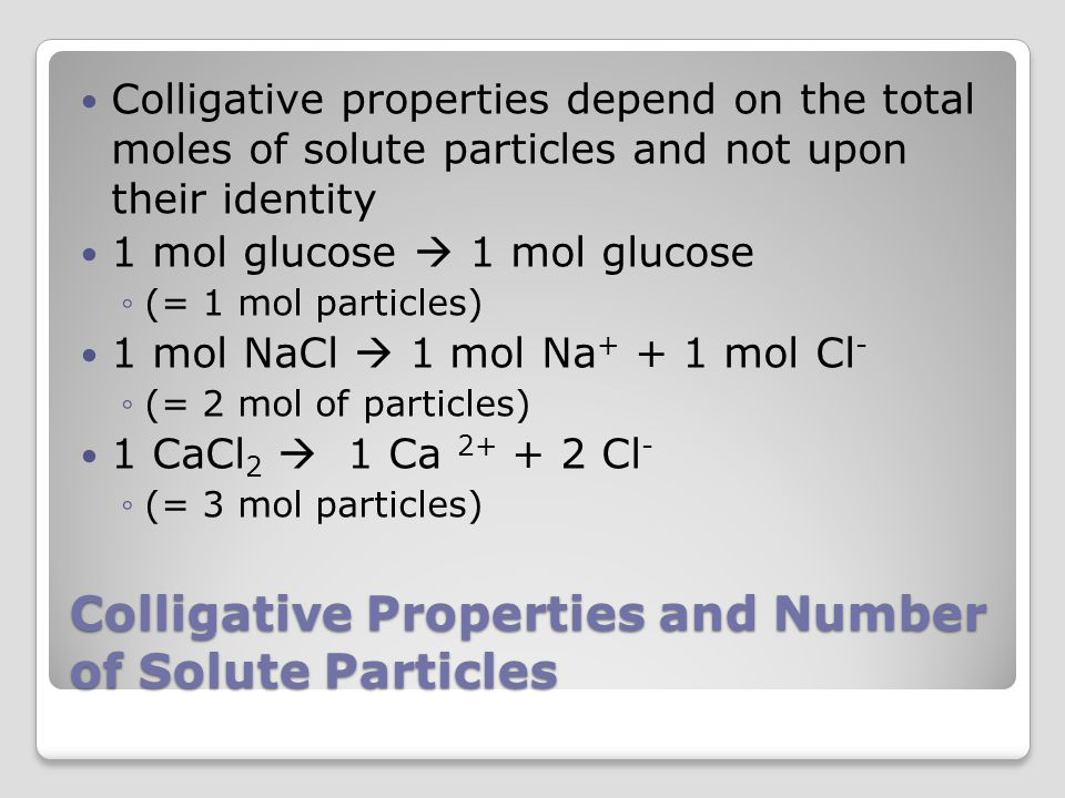 Colligative Properties and Number of Solute Particles Colligative properties depend on the total moles of solute particles and not upon their identity 1 mol glucose  1 mol glucose ◦(= 1 mol particles) 1 mol NaCl  1 mol Na + + 1 mol Cl - ◦(= 2 mol of particles) 1 CaCl 2  1 Ca 2+ + 2 Cl - ◦(= 3 mol particles)