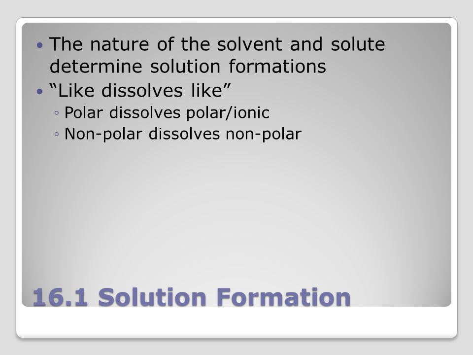 16.1 Solution Formation The nature of the solvent and solute determine solution formations Like dissolves like ◦Polar dissolves polar/ionic ◦Non-polar dissolves non-polar