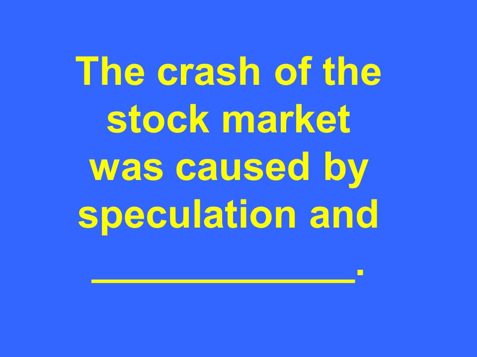 The crash of the stock market was caused by speculation and ____________.