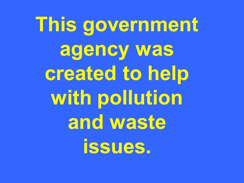 This government agency was created to help with pollution and waste issues.