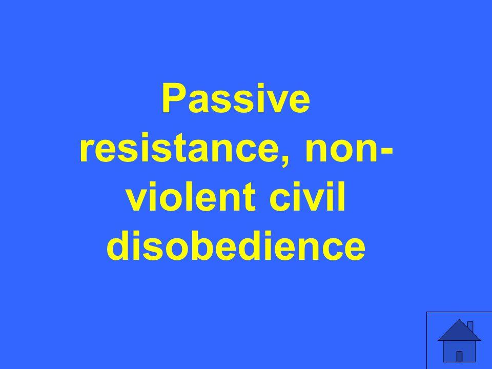 Passive resistance, non- violent civil disobedience
