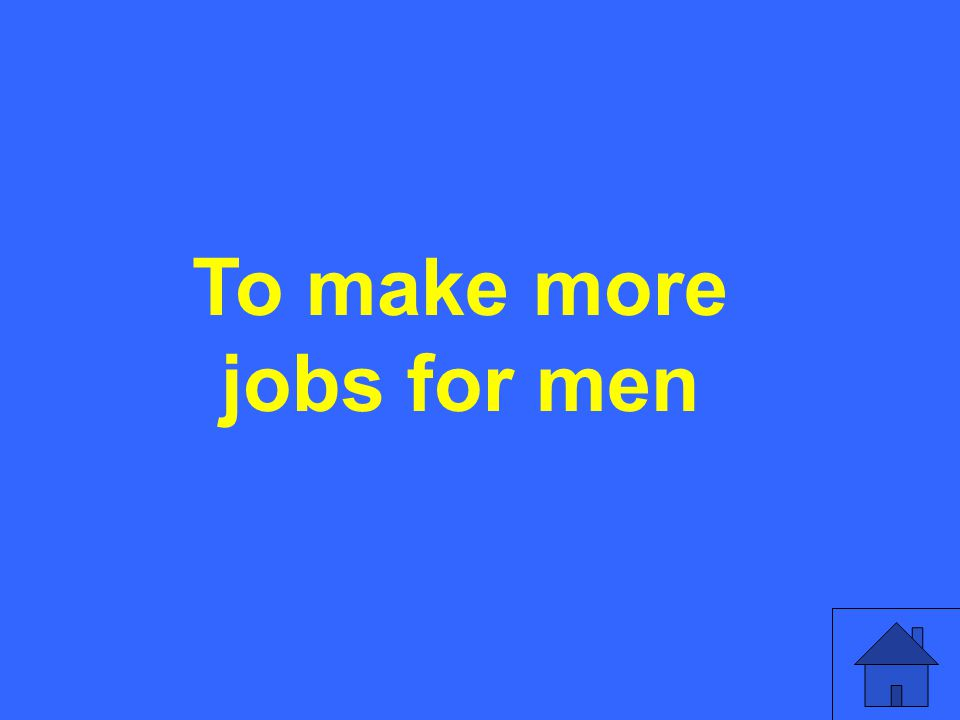 To make more jobs for men