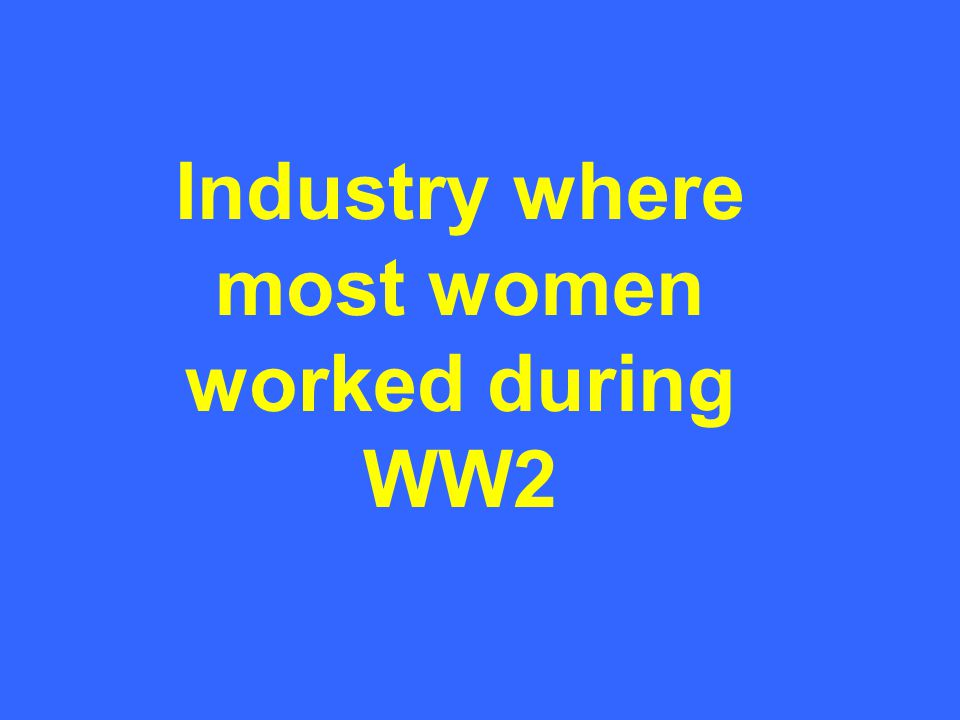 Industry where most women worked during WW2