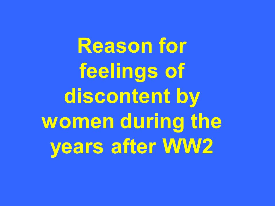 Reason for feelings of discontent by women during the years after WW2
