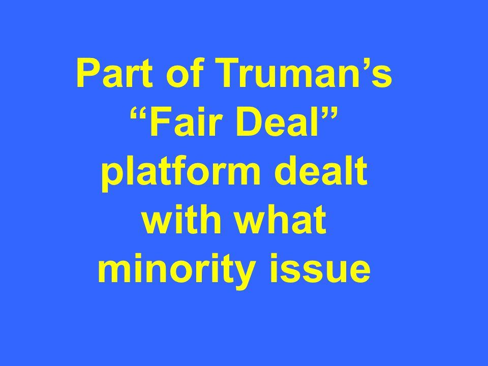 "Part of Truman's ""Fair Deal"" platform dealt with what minority issue"