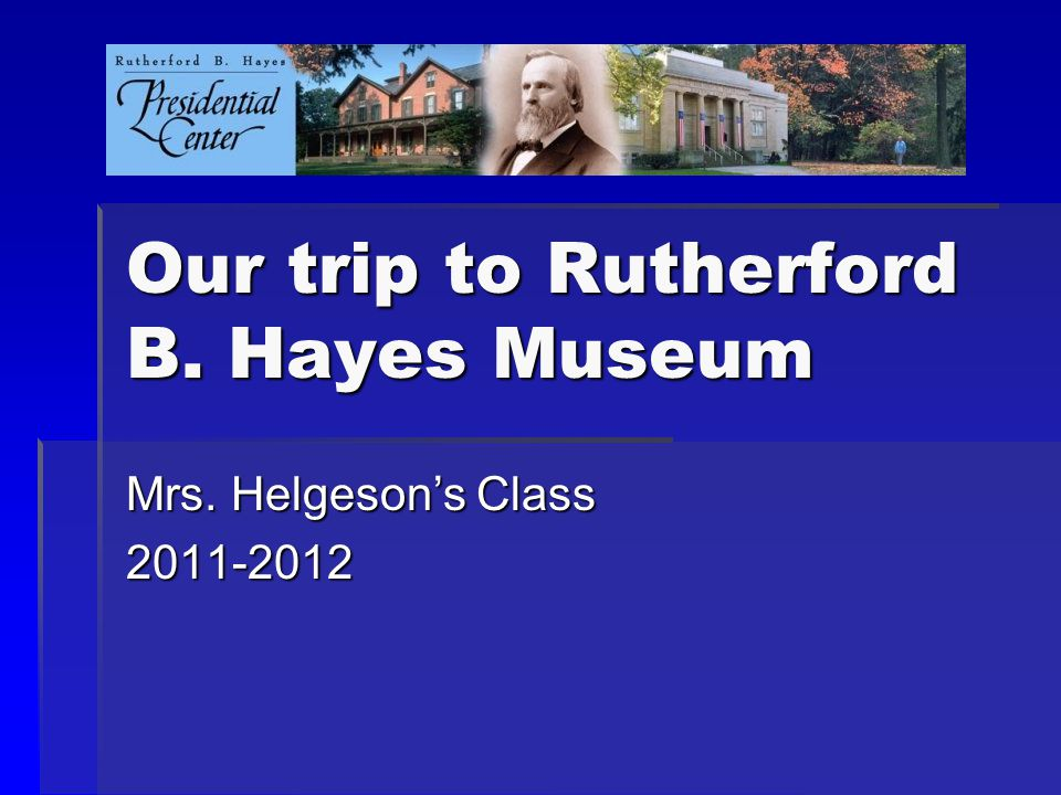Our trip to Rutherford B. Hayes Museum Mrs. Helgeson's Class 2011-2012