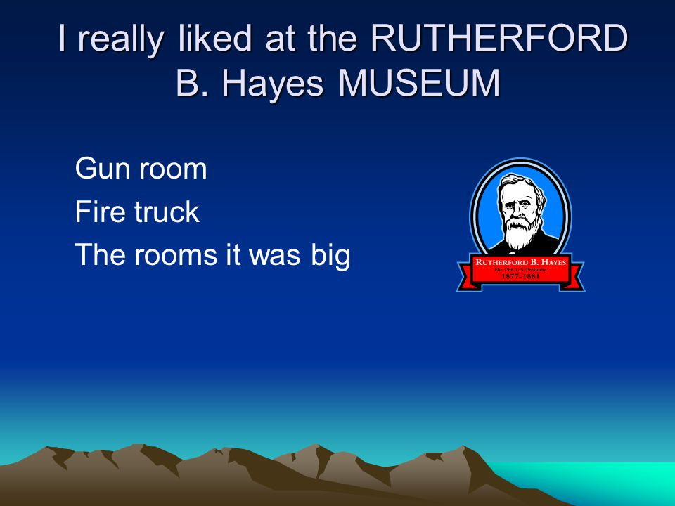 I really liked at the RUTHERFORD B. Hayes MUSEUM I really liked at the RUTHERFORD B.