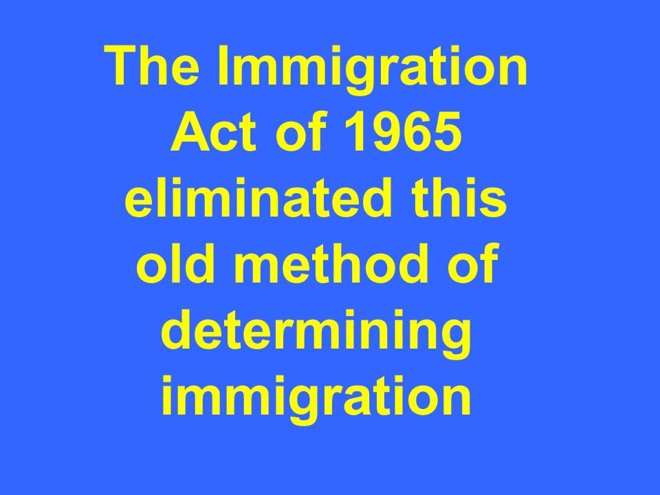 The Immigration Act of 1965 eliminated this old method of determining immigration