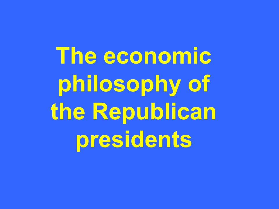 The economic philosophy of the Republican presidents