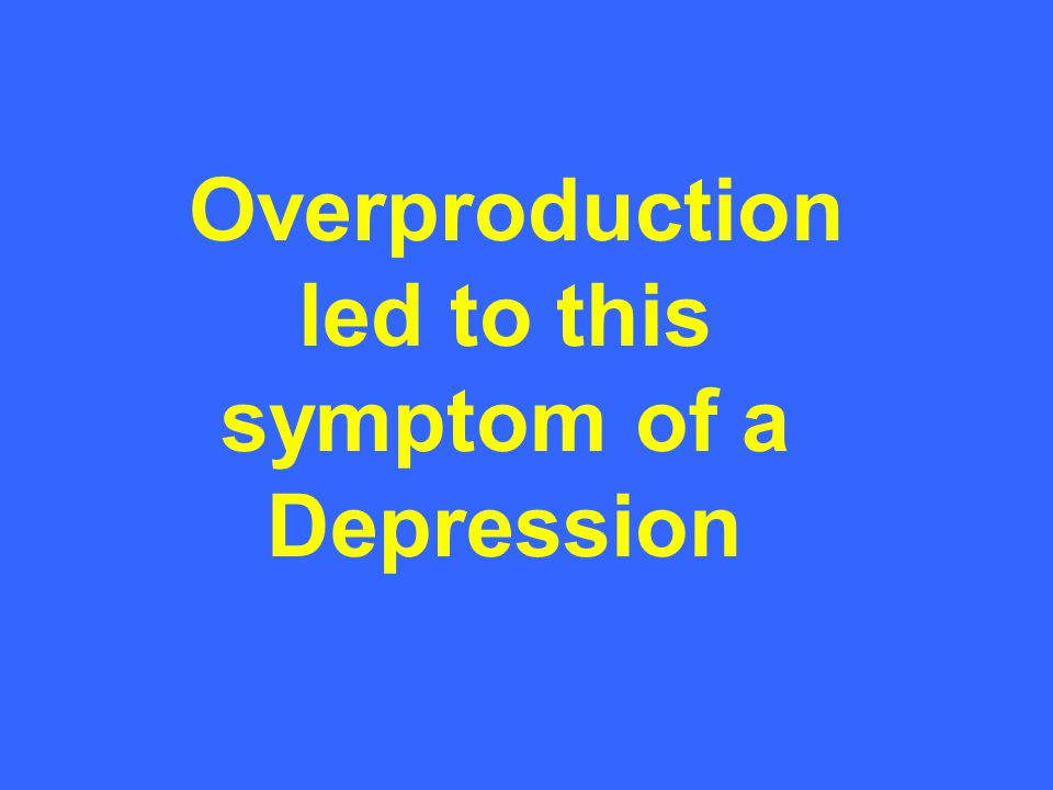 Overproduction led to this symptom of a Depression