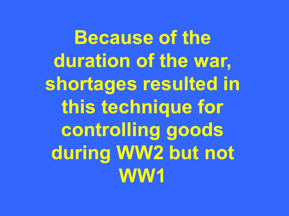 Because of the duration of the war, shortages resulted in this technique for controlling goods during WW2 but not WW1