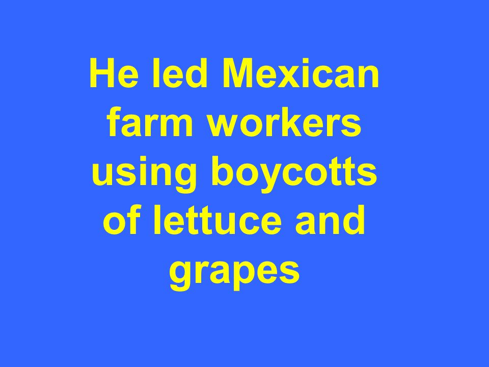 He led Mexican farm workers using boycotts of lettuce and grapes