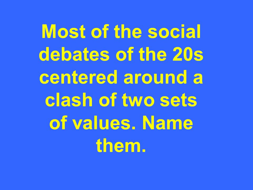 Most of the social debates of the 20s centered around a clash of two sets of values. Name them.