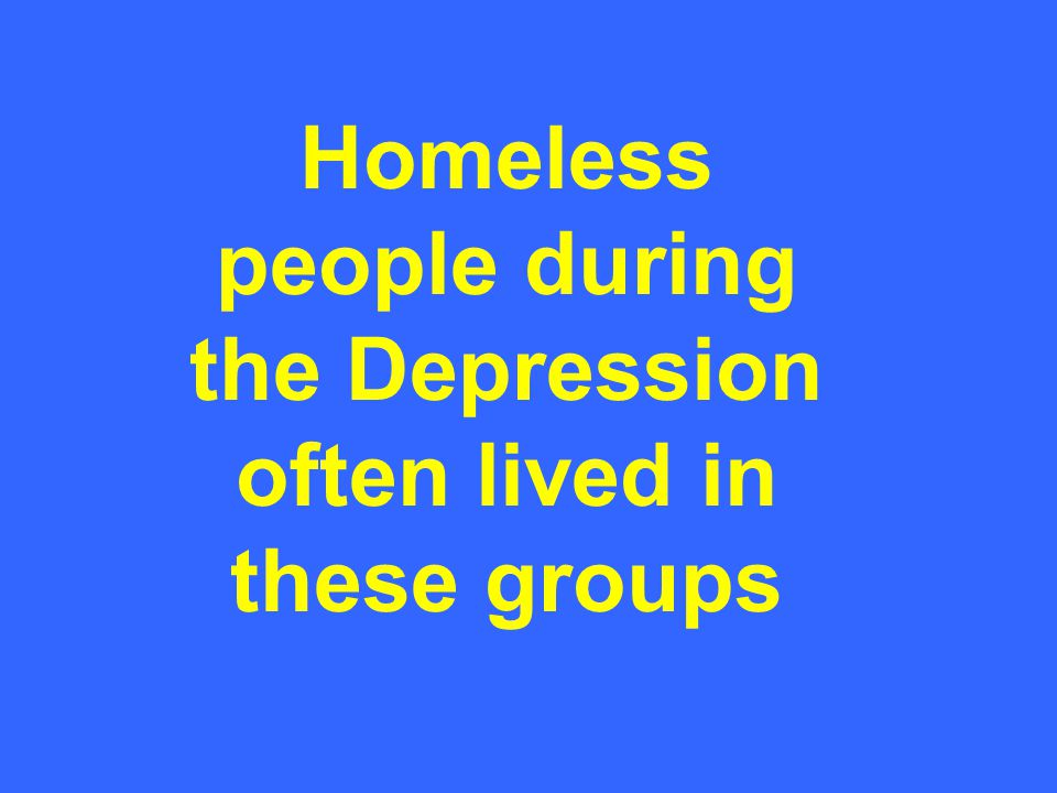 Homeless people during the Depression often lived in these groups
