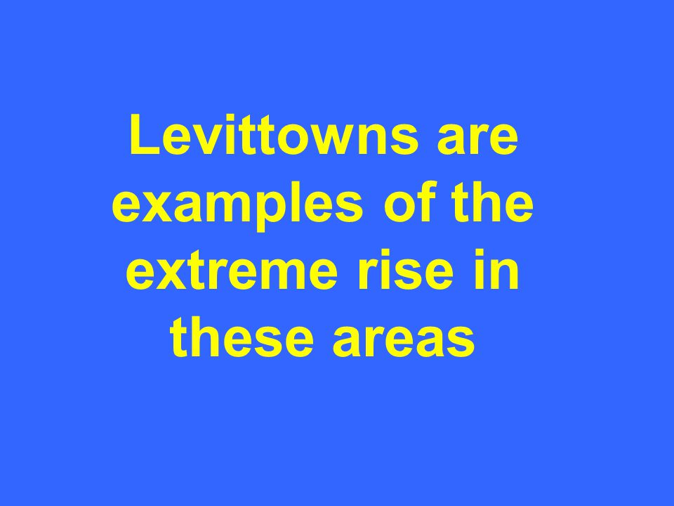 Levittowns are examples of the extreme rise in these areas