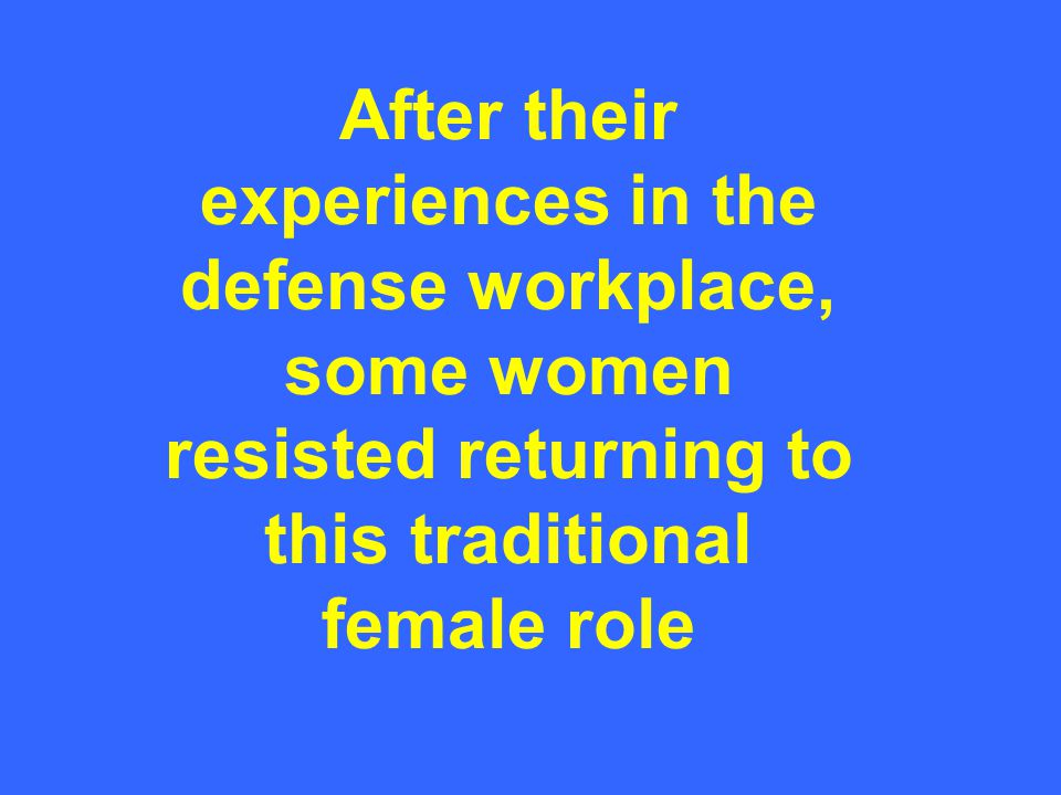 After their experiences in the defense workplace, some women resisted returning to this traditional female role