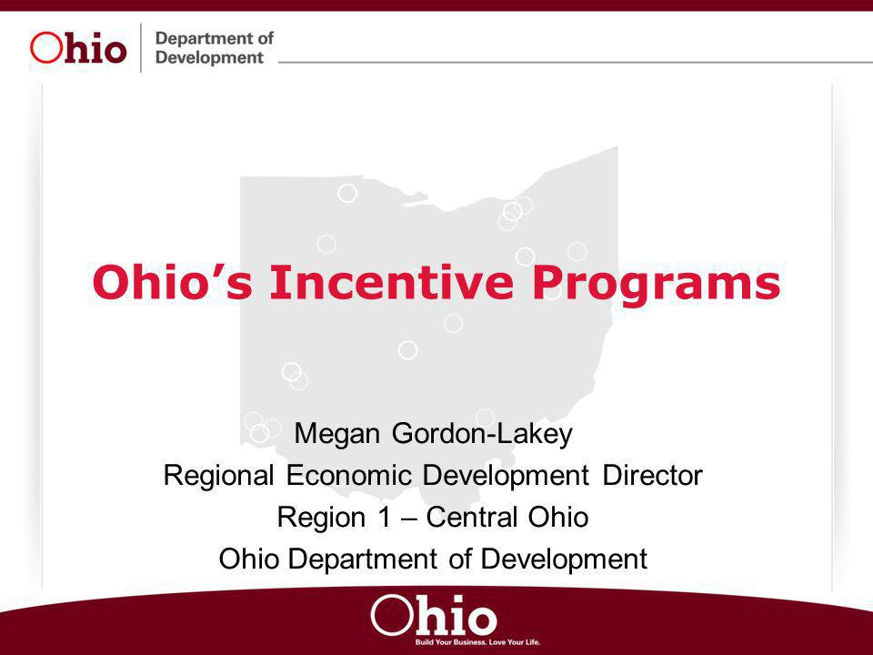 Ohio's Incentive Programs Megan Gordon-Lakey Regional Economic Development Director Region 1 – Central Ohio Ohio Department of Development