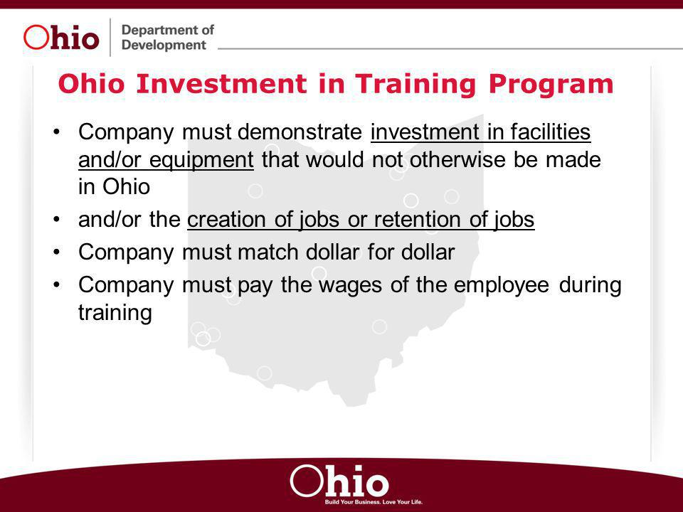 Ohio Investment in Training Program Company must demonstrate investment in facilities and/or equipment that would not otherwise be made in Ohio and/or