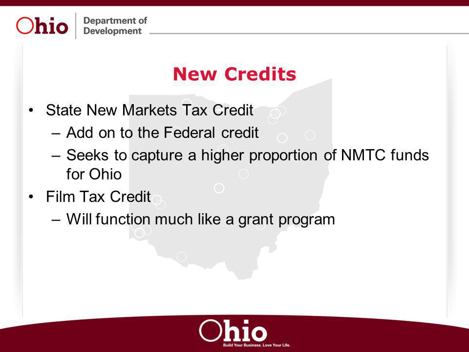 New Credits State New Markets Tax Credit –Add on to the Federal credit –Seeks to capture a higher proportion of NMTC funds for Ohio Film Tax Credit –W