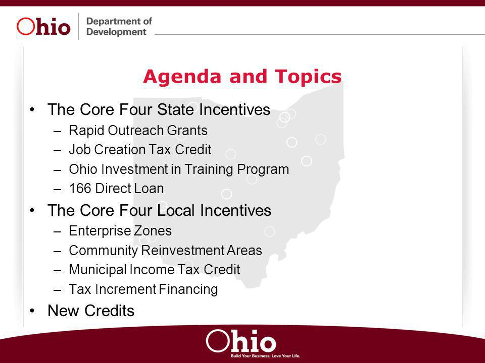 Agenda and Topics The Core Four State Incentives –Rapid Outreach Grants –Job Creation Tax Credit –Ohio Investment in Training Program –166 Direct Loan