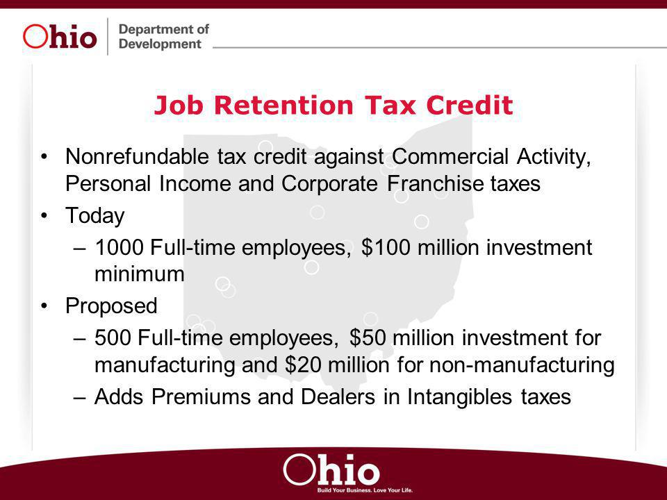 Job Retention Tax Credit Nonrefundable tax credit against Commercial Activity, Personal Income and Corporate Franchise taxes Today –1000 Full-time emp