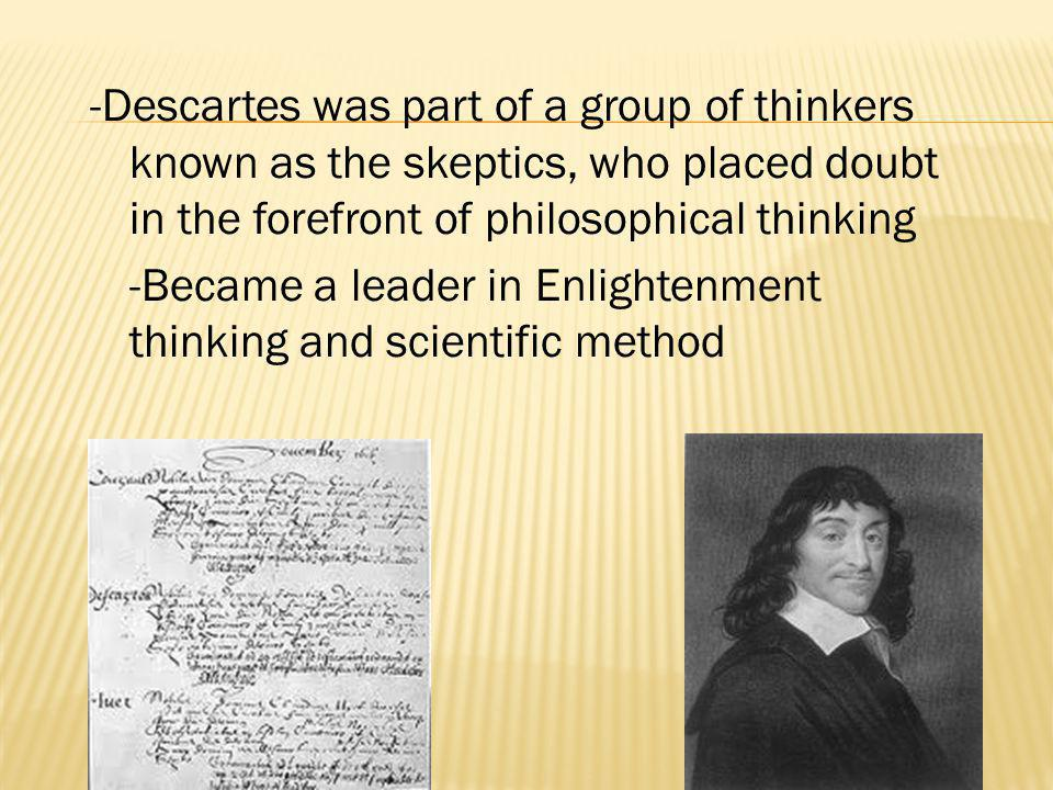 -Descartes was part of a group of thinkers known as the skeptics, who placed doubt in the forefront of philosophical thinking -Became a leader in Enli