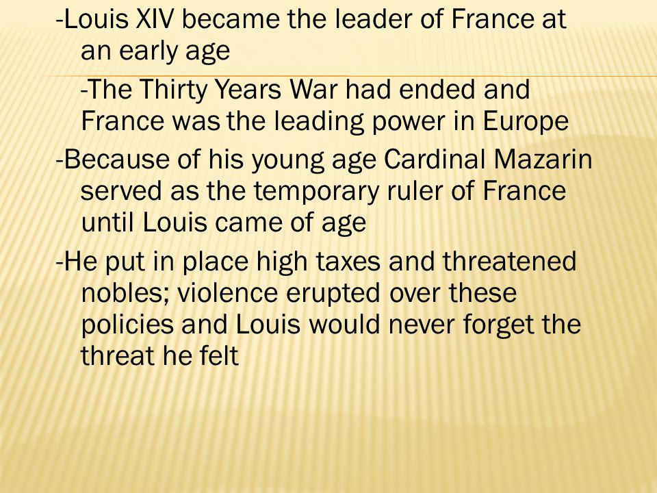 -Louis XIV became the leader of France at an early age -The Thirty Years War had ended and France was the leading power in Europe -Because of his youn