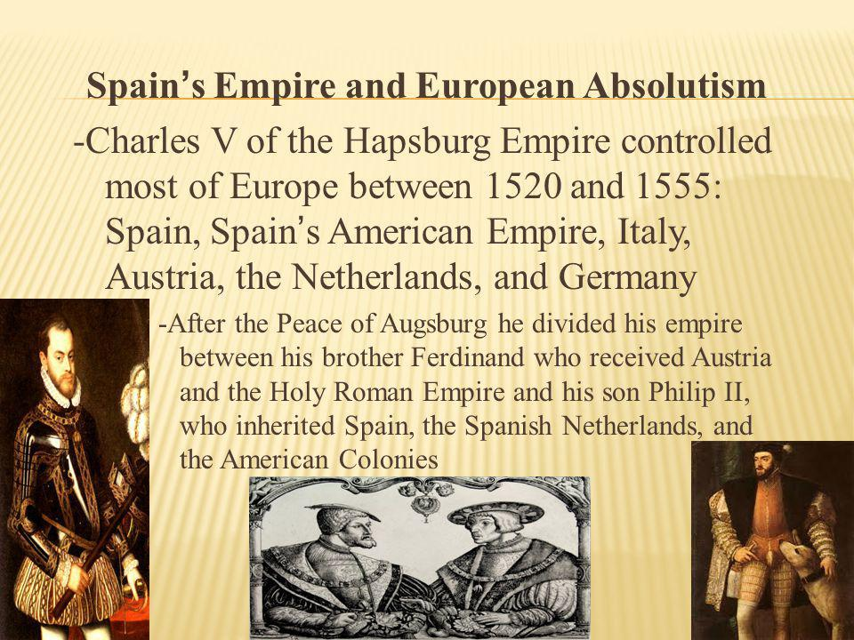 Spain ' s Empire and European Absolutism -Charles V of the Hapsburg Empire controlled most of Europe between 1520 and 1555: Spain, Spain ' s American